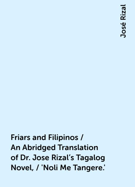 Friars and Filipinos / An Abridged Translation of Dr. Jose Rizal's Tagalog Novel, / 'Noli Me Tangere.', José Rizal
