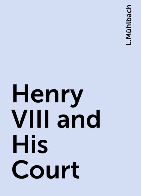 Henry VIII and His Court, L.Mühlbach