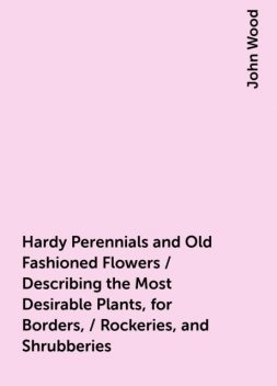 Hardy Perennials and Old Fashioned Flowers / Describing the Most Desirable Plants, for Borders, / Rockeries, and Shrubberies, John Wood