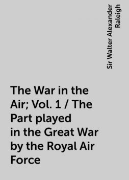 The War in the Air; Vol. 1 / The Part played in the Great War by the Royal Air Force, Sir Walter Alexander Raleigh