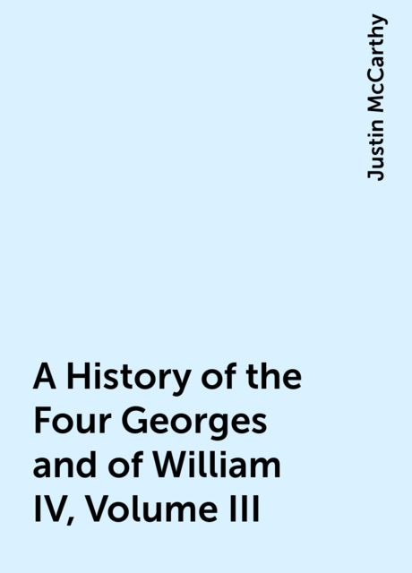 A History of the Four Georges and of William IV, Volume III, Justin McCarthy