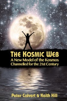 The Kosmic Web: A New Model of the Kosmos Channelled for the Twenty-First Century, Keith Hill, Peter Calvert