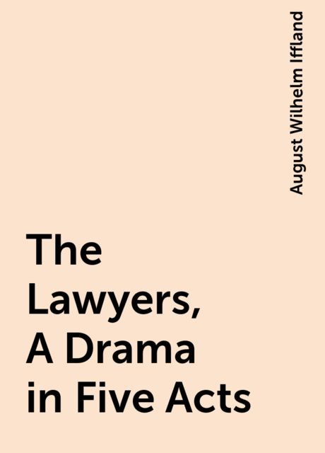 The Lawyers, A Drama in Five Acts, August Wilhelm Iffland