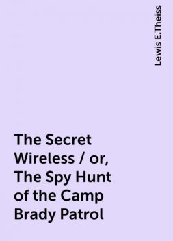 The Secret Wireless / or, The Spy Hunt of the Camp Brady Patrol, Lewis E.Theiss