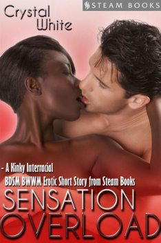 Sensation Overload – A Kinky Interracial BDSM BWWM Erotic Short Story from Steam Books, Steam Books, Crystal White