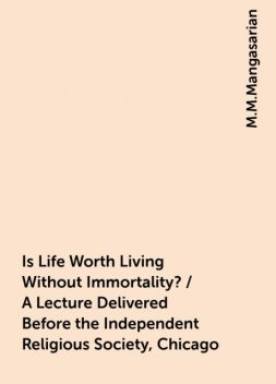 Is Life Worth Living Without Immortality? / A Lecture Delivered Before the Independent Religious Society, Chicago, M.M.Mangasarian