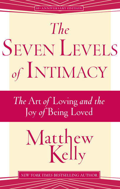 The Seven Levels of Intimacy: The Art of Loving and the Joy of Being Loved, Matthew Kelly