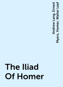 The Iliad Of Homer, Homer, Andrew Lang, Ernest Myers, Walter Leaf