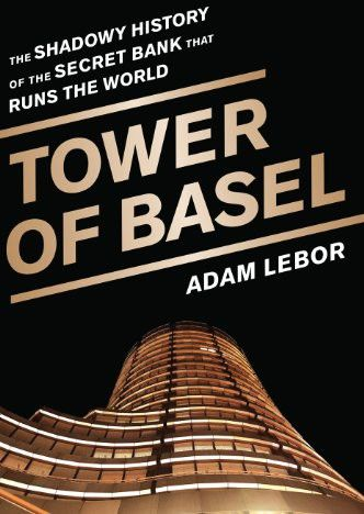 Tower of Basel: The Shadowy History of the Secret Bank That Runs the World, Adam LeBor
