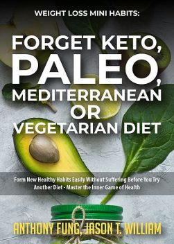 Weight Loss Mini Habits: Forget Keto, Paleo, Mediterranean or Vegetarian Diet, Anthony Fung, Jason T. William