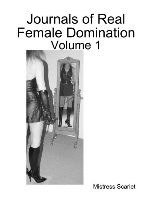 Journals of Real Female Domination: Volume 1, Mistress Scarlet