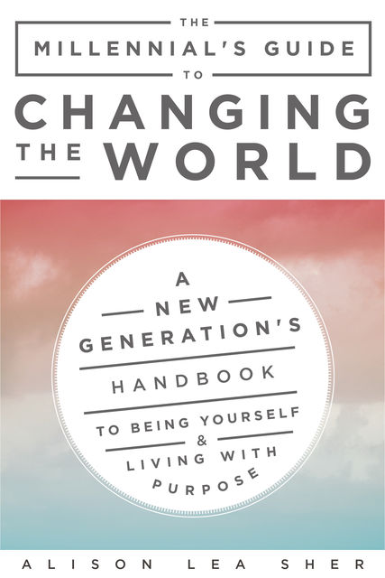 The Millennial's Guide to Changing the World, Alison Lea Sher