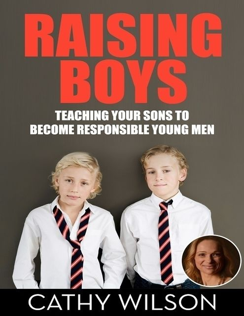 Raising Boys: Teaching Your Sons to Become Responsible Men, Cathy Wilson