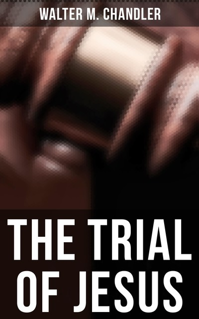 The Trial of Jesus, Walter M. Chandler