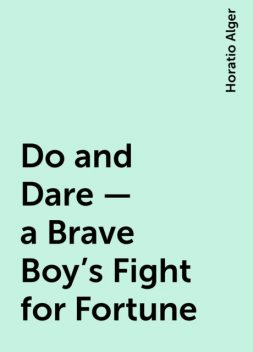 Do and Dare — a Brave Boy's Fight for Fortune, Horatio Alger