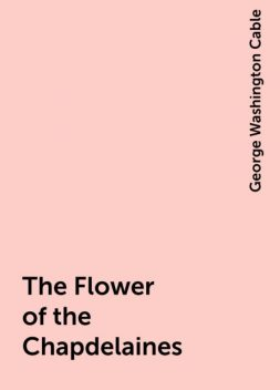 The Flower of the Chapdelaines, George Washington Cable