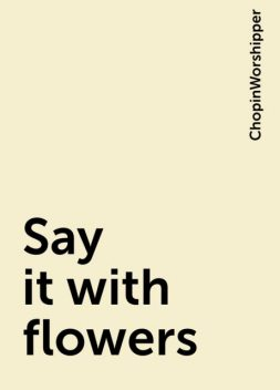 Say it with flowers, ChopinWorshipper