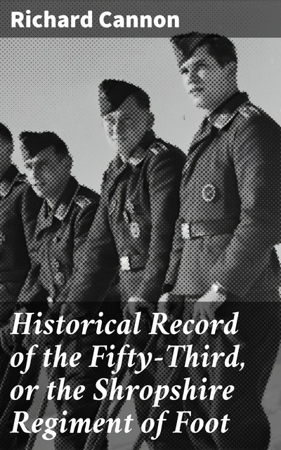 Historical Record of the Fifty-Third, or the Shropshire Regiment of Foot, Richard Cannon