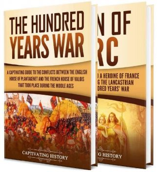 The Hundred Years' War: A Captivating Guide to One of the Most Notable Conflicts of the Middle Ages and in European History and the Life of Joan of Arc, Captivating History