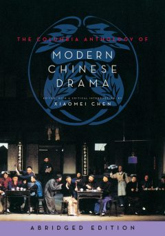 The Columbia Anthology of Modern Chinese Drama, Edited, by Xiaomei Chen, with a critical introduction