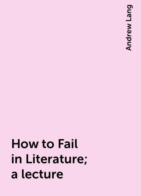 How to Fail in Literature; a lecture, Andrew Lang