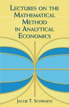 Lectures on the Mathematical Method in Analytical Economics, Jacob T.Schwartz