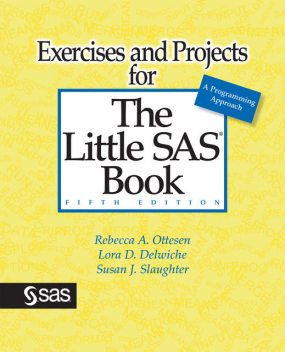 Exercises and Projects for The Little SAS Book, Fifth Edition, Lora D. Delwiche, Rebecca A. Ottesen, Susan J. Slaughter