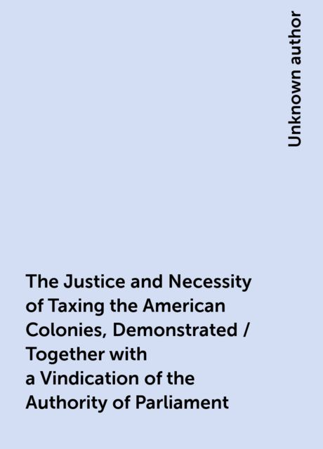 The Justice and Necessity of Taxing the American Colonies, Demonstrated / Together with a Vindication of the Authority of Parliament,