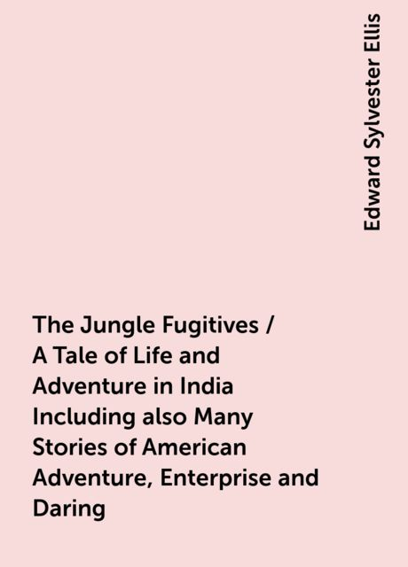 The Jungle Fugitives / A Tale of Life and Adventure in India Including also Many Stories of American Adventure, Enterprise and Daring, Edward Sylvester Ellis