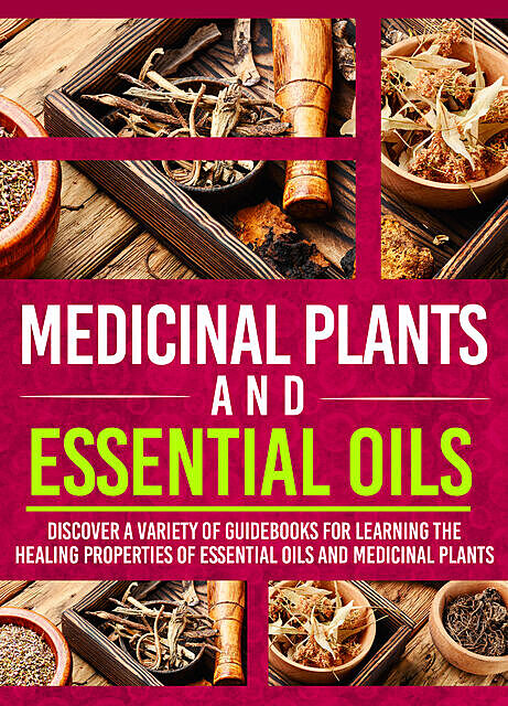 Medicinal Plants And Essential Oils: Discover A Variety Of Guidebooks For Learning The Healing Properties Of Essential Oils And Medicinal Plants, Old Natural Ways