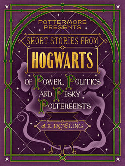 Short Stories From Hogwarts of Power, Politics and Pesky Poltergeists, J. K. Rowling
