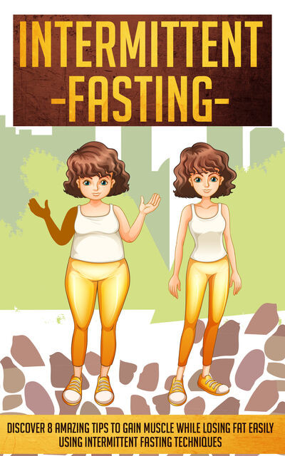 Intermittent Fasting: Discover 8 Amazing Tips To Gain Muscle While Losing Fat Using Intermittent Fasting Techniques, Old Natural Ways