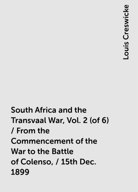 South Africa and the Transvaal War, Vol. 2 (of 6) / From the Commencement of the War to the Battle of Colenso, / 15th Dec. 1899, Louis Creswicke
