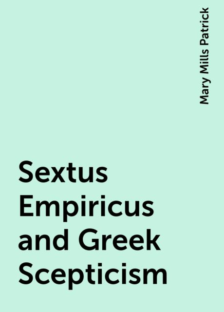 Sextus Empiricus and Greek Scepticism, Mary Mills Patrick