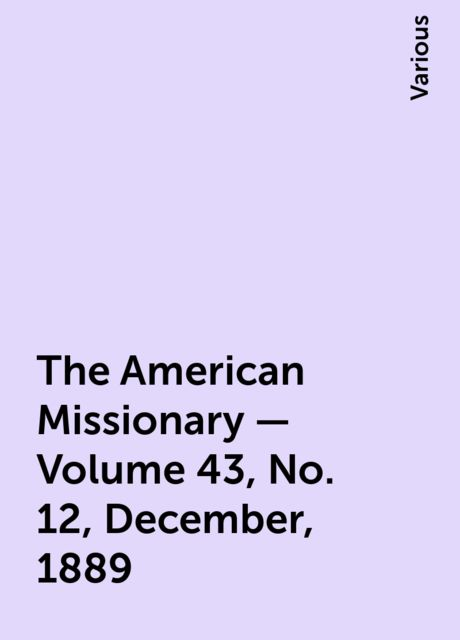 The American Missionary — Volume 43, No. 12, December, 1889, Various