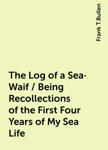 The Log of a Sea-Waif / Being Recollections of the First Four Years of My Sea Life, Frank T.Bullen