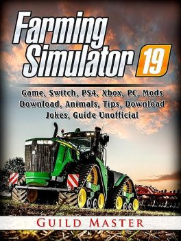 Farming Simulator 19 Game, Xbox, PC, PS4, Mods, Maps, Animals, Crops, Achievements, Vehicles, Tips, Strategies, Guide Unofficial, Leet Gamer