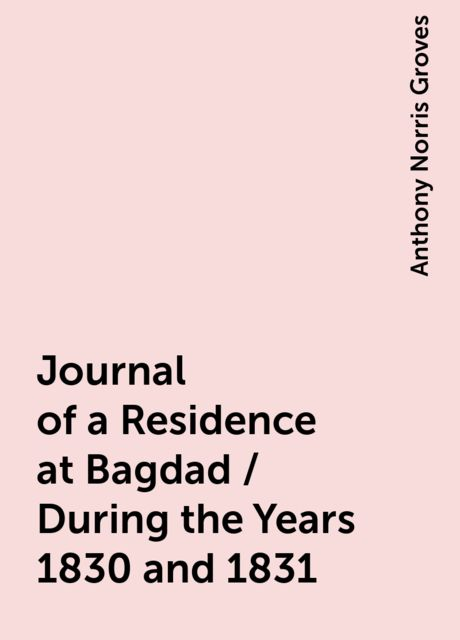 Journal of a Residence at Bagdad / During the Years 1830 and 1831, Anthony Norris Groves