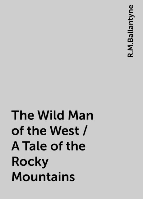 The Wild Man of the West / A Tale of the Rocky Mountains, R.M.Ballantyne