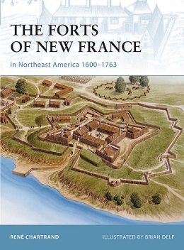 The Forts of New France in Northeast America 1600–1763, René Chartrand