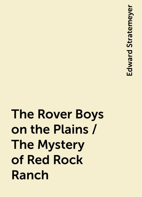 The Rover Boys on the Plains / The Mystery of Red Rock Ranch, Edward Stratemeyer