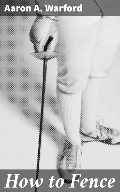 How to Fence, Aaron A. Warford
