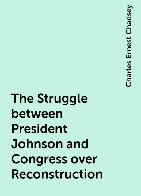 The Struggle between President Johnson and Congress over Reconstruction, Charles Ernest Chadsey