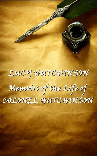 Memoirs of the Life of Colonel Hutchinson, Lucy Hutchinson
