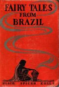 Fairy Tales from Brazil / How and Why Tales from Brazilian Folk-Lore, Elsie Spicer Eells
