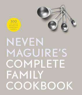 Neven Maguire's Complete Family Cookbook, Neven Maguire
