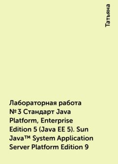 Лабораторная работа №3 Стандарт Java Platform, Enterprise Edition 5 (Java EE 5). Sun Java™ System Application Server Platform Edition 9, Татьяна