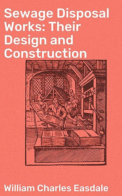 Sewage Disposal Works: Their Design and Construction, William Charles Easdale