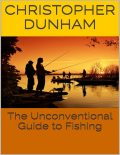 The Unconventional Guide to Fishing, Christopher Dunham