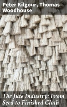 The Jute Industry: From Seed to Finished Cloth, Peter Kilgour, Thomas Woodhouse
